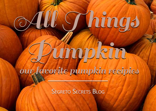 All things Pumpkin - Recipes on the Segreto Secrets Blog