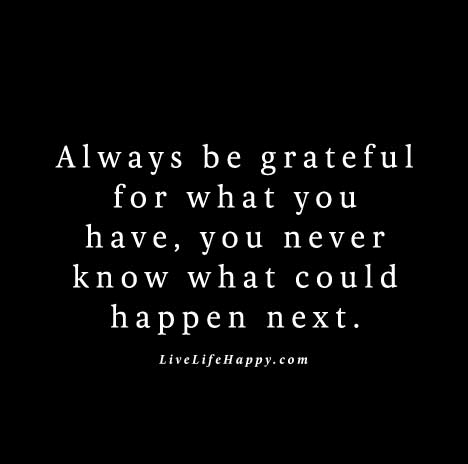 """Always be grateful for what you have, you never know what could happen next."""